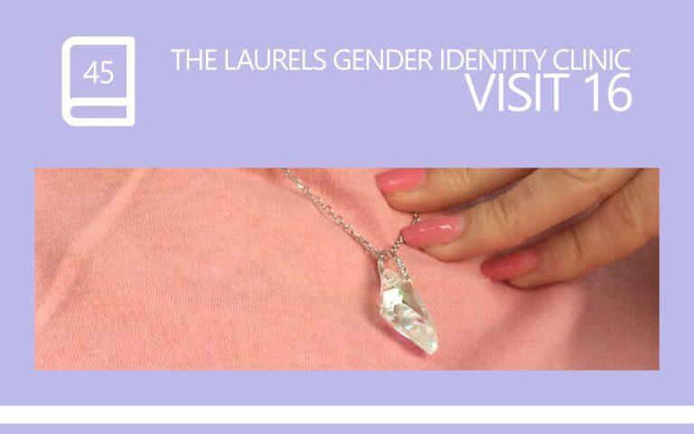 45 • THE LAURELS GENDER IDENTITY CLINIC VISIT 16