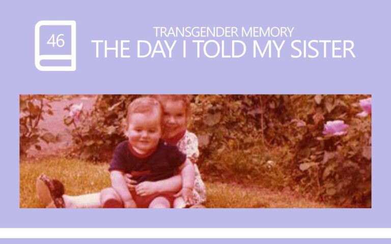 46 • THE DAY I TOLD MY SISTER I WAS TRANSGENDER
