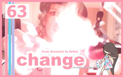 63 – FROM ARSONIST TO ARTIST : ALL ABOUT CHANGE