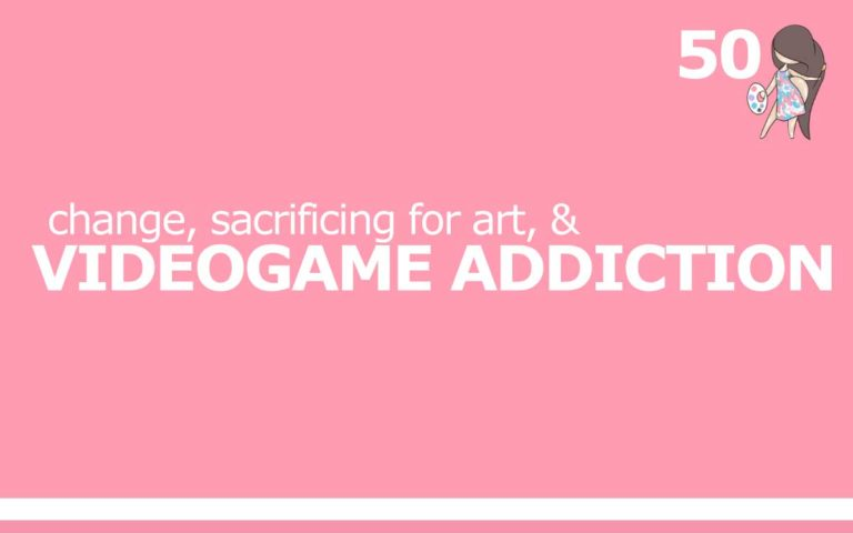 50 – CHANGE, SACRIFICING FOR ART AND VIDEOGAME ADDICTION