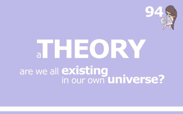 94 – A THEORY : ARE WE ALL EXISTING IN OUR OWN UNIVERSE?